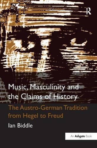 Music, Masculinity and the Claims of History: The Austro-German Tradition from Hegel to Freud (Hardback)