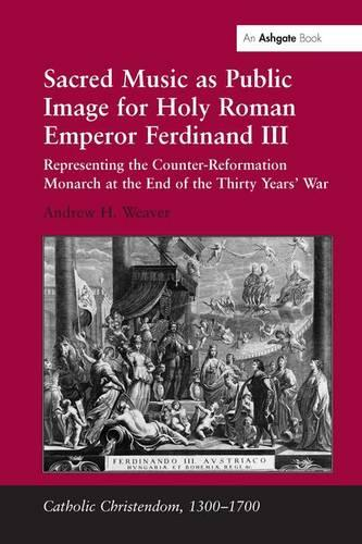 Sacred Music as Public Image for Holy Roman Emperor Ferdinand III: Representing the Counter-Reformation Monarch at the End of the Thirty Years' War - Catholic Christendom, 1300-1700 (Hardback)
