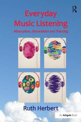 Everyday Music Listening: Absorption, Dissociation and Trancing (Hardback)