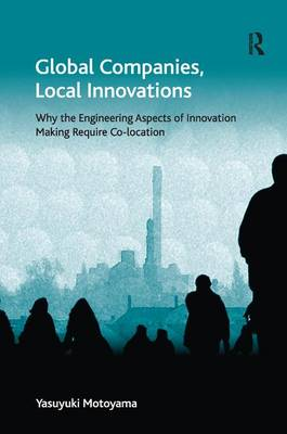 Global Companies, Local Innovations: Why the Engineering Aspects of Innovation Making Require Co-location - Economic Geography Series (Hardback)