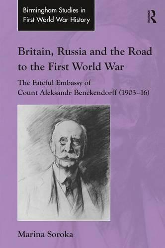 Britain, Russia and the Road to the First World War: The Fateful Embassy of Count Aleksandr Benckendorff (1903-16) - Routledge Studies in First World War History (Hardback)