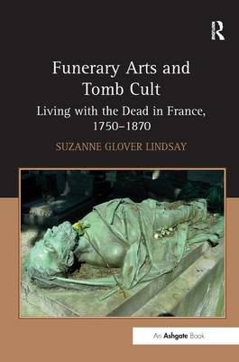Funerary Arts and Tomb Cult: Living with the Dead in France, 1750-1870 (Hardback)
