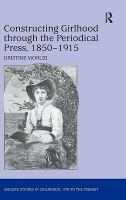 Constructing Girlhood through the Periodical Press, 1850-1915 - Studies in Childhood, 1700 to the Present (Hardback)