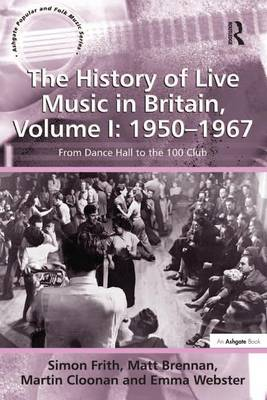 The History of Live Music in Britain, Volume I: 1950-1967: From Dance Hall to the 100 Club - Ashgate Popular and Folk Music Series (Hardback)