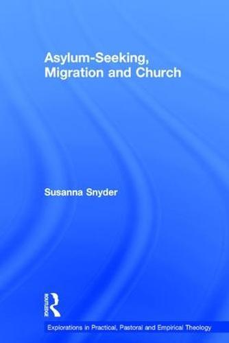 Asylum-Seeking, Migration and Church - Explorations in Practical, Pastoral and Empirical Theology (Hardback)