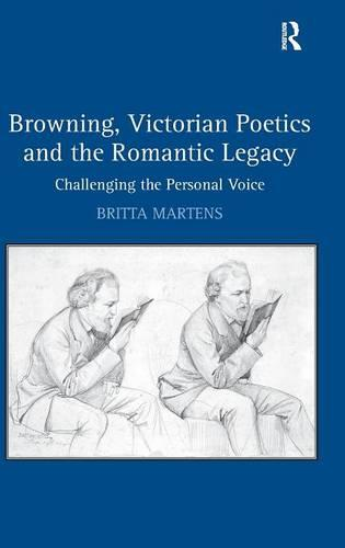 Browning, Victorian Poetics and the Romantic Legacy: Challenging the Personal Voice (Hardback)