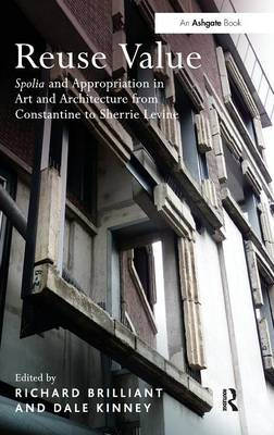 Reuse Value: Spolia and Appropriation in Art and Architecture from Constantine to Sherrie Levine (Hardback)