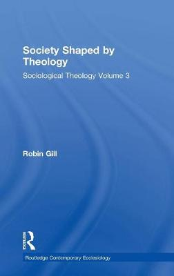 Society Shaped by Theology: Sociological Theology Volume 3 - Routledge Contemporary Ecclesiology (Hardback)