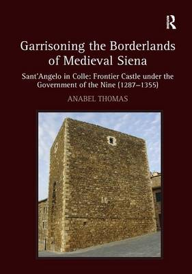 Garrisoning the Borderlands of Medieval Siena: Sant'Angelo in Colle: Frontier Castle under the Government of the Nine (1287-1355) (Hardback)