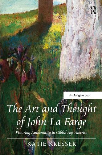 The Art and Thought of John La Farge: Picturing Authenticity in Gilded Age America (Hardback)