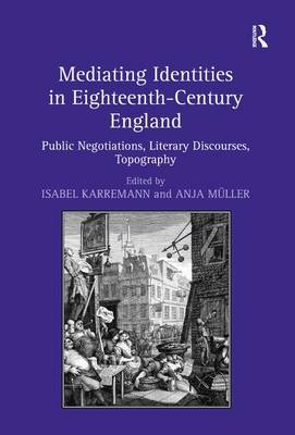 Mediating Identities in Eighteenth-Century England: Public Negotiations, Literary Discourses, Topography (Hardback)