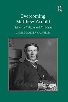 Overcoming Matthew Arnold: Ethics in Culture and Criticism (Hardback)