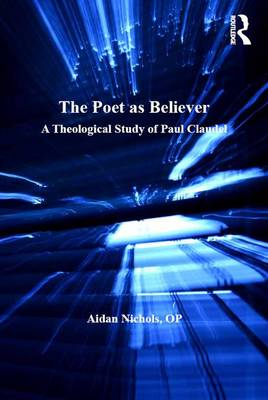 The Poet as Believer: A Theological Study of Paul Claudel - Routledge Studies in Theology, Imagination and the Arts (Hardback)