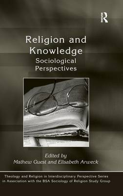 Religion and Knowledge: Sociological Perspectives - Theology and Religion in Interdisciplinary Perspective Series in Association with the BSA Sociology of Religion Study Group (Hardback)