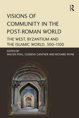 Visions of Community in the Post-Roman World: The West, Byzantium and the Islamic World, 300-1100 (Hardback)