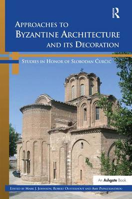 Approaches to Byzantine Architecture and its Decoration: Studies in Honor of Slobodan Curcic (Hardback)