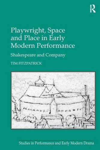 Playwright, Space and Place in Early Modern Performance: Shakespeare and Company (Hardback)