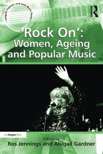 `Rock On': Women, Ageing and Popular Music - Ashgate Popular and Folk Music Series (Hardback)