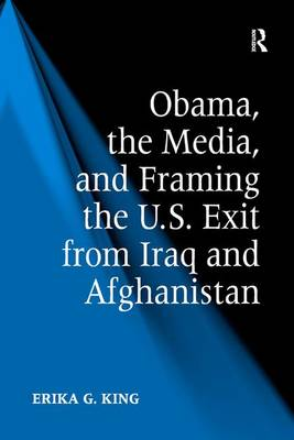 Obama, the Media, and Framing the U.S. Exit from Iraq and Afghanistan (Hardback)