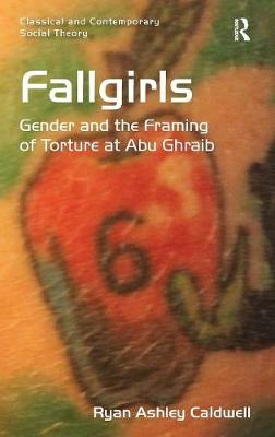Fallgirls: Gender and the Framing of Torture at Abu Ghraib - Classical and Contemporary Social Theory (Hardback)