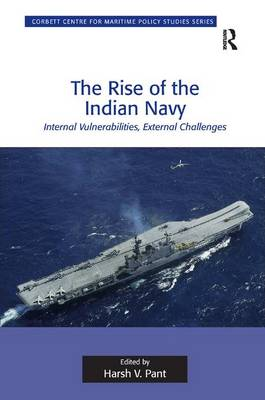 The Rise of the Indian Navy: Internal Vulnerabilities, External Challenges - Corbett Centre for Maritime Policy Studies Series (Hardback)
