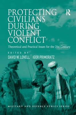Protecting Civilians During Violent Conflict: Theoretical and Practical Issues for the 21st Century - Military and Defence Ethics (Hardback)