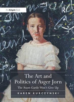 The Art and Politics of Asger Jorn: The Avant-Garde Won't Give Up (Hardback)