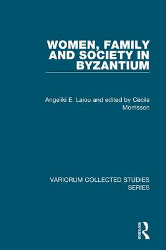 Women, Family and Society in Byzantium - Variorum Collected Studies (Hardback)
