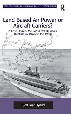 Land Based Air Power or Aircraft Carriers?: A Case Study of the British Debate about Maritime Air Power in the 1960s - Corbett Centre for Maritime Policy Studies Series (Hardback)