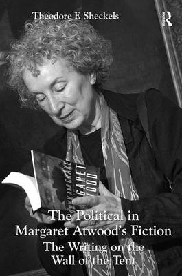 The Political in Margaret Atwood's Fiction: The Writing on the Wall of the Tent (Hardback)