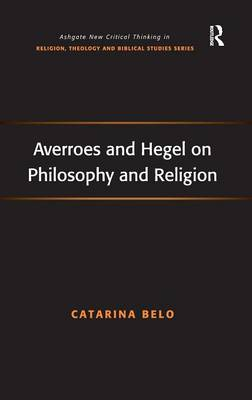Averroes and Hegel on Philosophy and Religion - Routledge New Critical Thinking in Religion, Theology and Biblical Studies (Hardback)