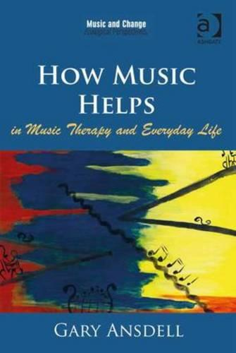 How Music Helps in Music Therapy and Everyday Life - Music and Change: Ecological Perspectives (Hardback)