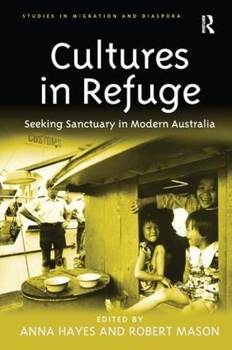 Cultures in Refuge: Seeking Sanctuary in Modern Australia - Studies in Migration and Diaspora (Hardback)