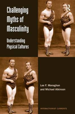 Challenging Myths of Masculinity: Understanding Physical Cultures - Interactionist Currents (Hardback)