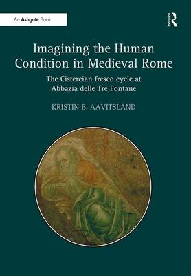 Imagining the Human Condition in Medieval Rome: The Cistercian fresco cycle at Abbazia delle Tre Fontane (Hardback)