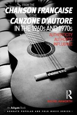 From the chanson francaise to the canzone d'autore in the 1960s and 1970s: Authenticity, Authority, Influence - Ashgate Popular and Folk Music Series (Hardback)