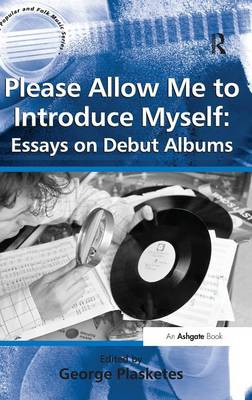Please Allow Me to Introduce Myself: Essays on Debut Albums - Ashgate Popular and Folk Music Series (Hardback)