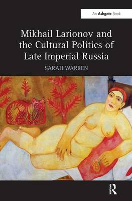 Mikhail Larionov and the Cultural Politics of Late Imperial Russia (Hardback)