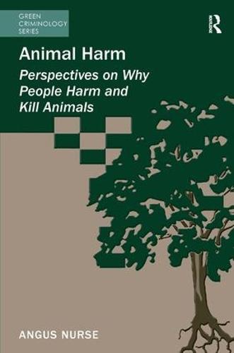Animal Harm: Perspectives on Why People Harm and Kill Animals - Green Criminology (Hardback)