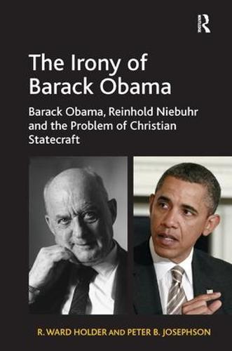 The Irony of Barack Obama: Barack Obama, Reinhold Niebuhr and the Problem of Christian Statecraft (Hardback)
