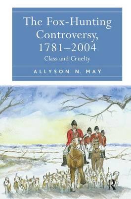 The Fox-Hunting Controversy, 1781-2004: Class and Cruelty (Hardback)