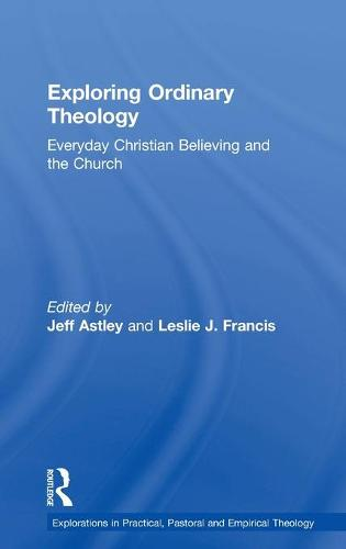 Exploring Ordinary Theology: Everyday Christian Believing and the Church - Explorations in Practical, Pastoral and Empirical Theology (Hardback)