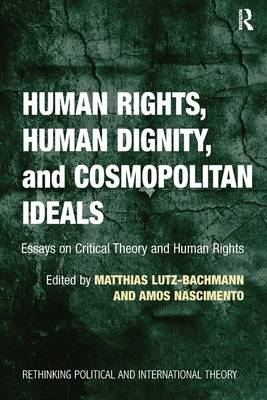 Human Rights, Human Dignity, and Cosmopolitan Ideals: Essays on Critical Theory and Human Rights - Rethinking Political and International Theory (Hardback)