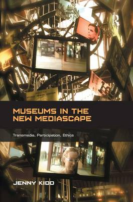 Museums in the New Mediascape: Transmedia, Participation, Ethics - Digital Research in the Arts and Humanities (Hardback)