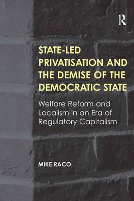 State-led Privatisation and the Demise of the Democratic State: Welfare Reform and Localism in an Era of Regulatory Capitalism (Hardback)