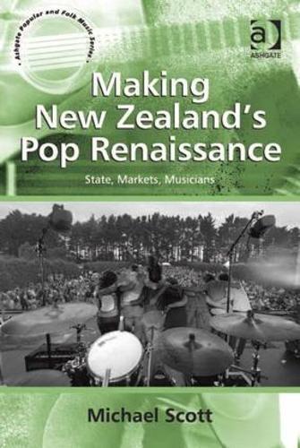 Making New Zealand's Pop Renaissance: State, Markets, Musicians - Ashgate Popular and Folk Music Series (Hardback)