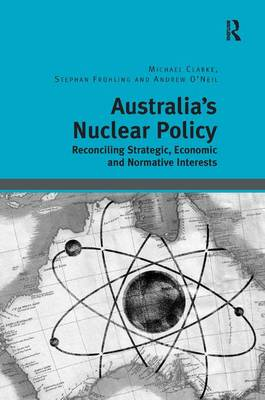 Australia's Nuclear Policy: Reconciling Strategic, Economic and Normative Interests (Hardback)