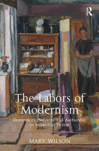 The Labors of Modernism: Domesticity, Servants, and Authorship in Modernist Fiction (Hardback)