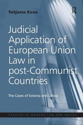 Judicial Application of European Union Law in Post-Communist Countries: The Cases of Estonia and Latvia (Hardback)