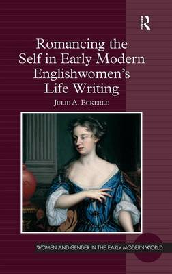 Romancing the Self in Early Modern Englishwomen's Life Writing - Women and Gender in the Early Modern World (Hardback)